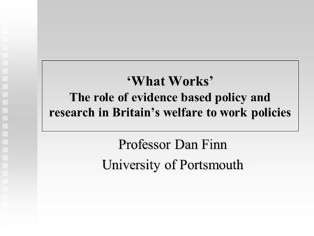 'What Works' The role of evidence based policy and research in Britain's welfare to work policies Professor Dan Finn University of Portsmouth.