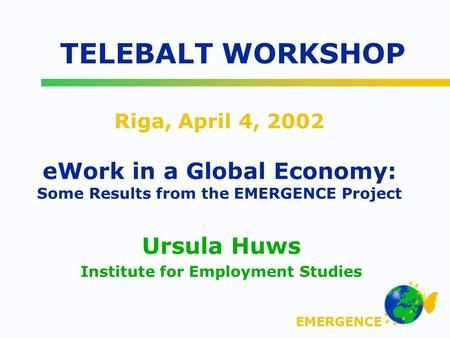 EMERGENCE Riga, April 4, 2002 eWork in a Global Economy: Some Results from the EMERGENCE Project Ursula Huws Institute for Employment Studies TELEBALT.