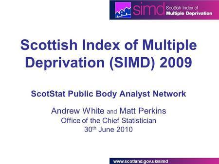 Www.scotland.gov.uk/simd Scottish Index of Multiple Deprivation (SIMD) 2009 ScotStat Public Body Analyst Network Andrew White and Matt Perkins Office of.