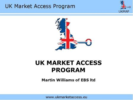 UK MARKET ACCESS PROGRAM Martin Williams of EBS ltd.