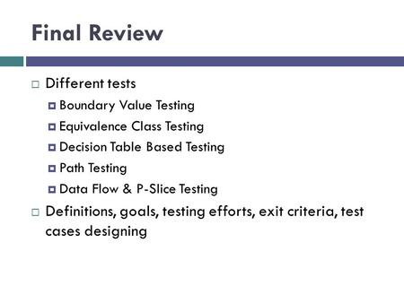 Final Review  Different tests  Boundary Value Testing  Equivalence Class Testing  Decision Table Based Testing  Path Testing  Data Flow & P-Slice.