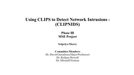 Using CLIPS to Detect Network Intrusions - (CLIPNIDS) Phase III MSE Project Sripriya Marry Committee Members Dr. David Gustafson (Major Professor) Dr.