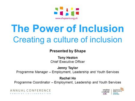 The Power of Inclusion Creating a culture of inclusion Presented by Shape Tony Heaton Chief Executive Officer Jenny Taylor Programme Manager – Employment,