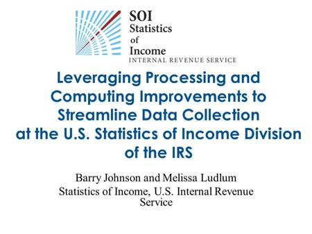 Leveraging Processing and Computing Improvements to Streamline Data Collection at the U.S. Statistics of Income Division of the IRS Barry Johnson and Melissa.
