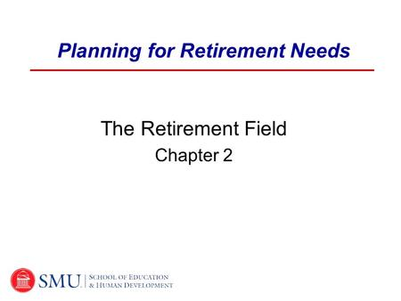 Planning for Retirement Needs The Retirement Field Chapter 2.
