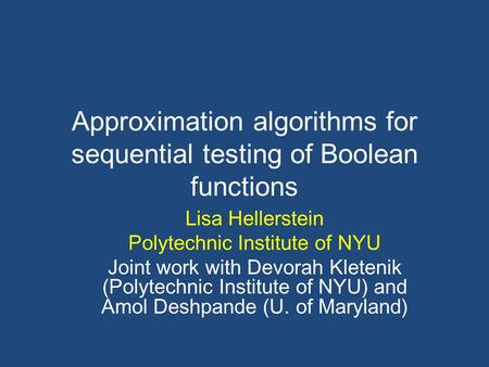 Approximation algorithms for sequential testing of Boolean functions Lisa Hellerstein Polytechnic Institute of NYU Joint work with Devorah Kletenik (Polytechnic.