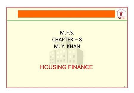 NHB M.F.S. CHAPTER – 8 M. Y. KHAN HOUSING FINANCE 1.