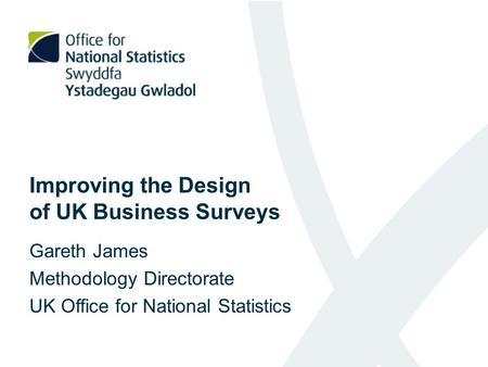 Improving the Design of UK Business Surveys Gareth James Methodology Directorate UK Office for National Statistics.