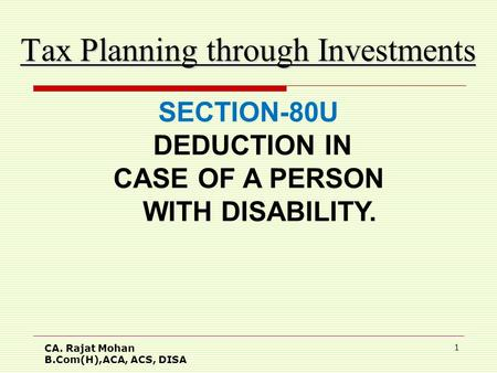 CA. Rajat Mohan B.Com(H),ACA, ACS, DISA 1 Tax Planning through Investments SECTION-80U DEDUCTION IN CASE OF A PERSON WITH DISABILITY.