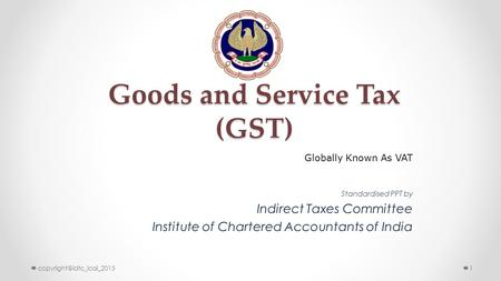 Goods and Service Tax (GST) Standardised PPT by Indirect Taxes Committee Institute of Chartered Accountants of India Globally Known As VAT