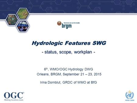 OGC ® ® Hydrologic Features SWG - status, scope, workplan - 6 th, WMO/OGC Hydrology DWG Orleans, BRGM, September 21 – 23, 2015 Irina Dornblut, GRDC of.