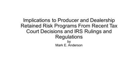 Implications to Producer and Dealership Retained Risk Programs From Recent Tax Court Decisions and IRS Rulings and Regulations by Mark E. Anderson.