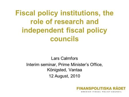 Fiscal policy institutions, the role of research and independent fiscal policy councils Lars Calmfors Interim seminar, Prime Minister's Office, Königsted,