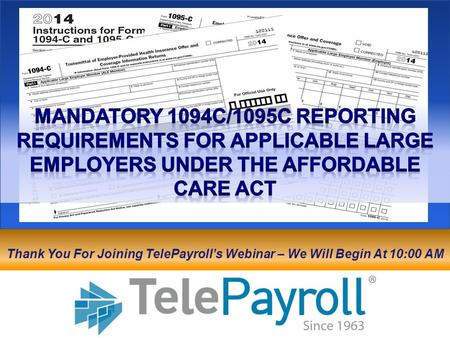 Mandatory 1094C/1095C Reporting Requirements for applicable large employers under the affordable care act Thank You For Joining TelePayroll's Webinar –