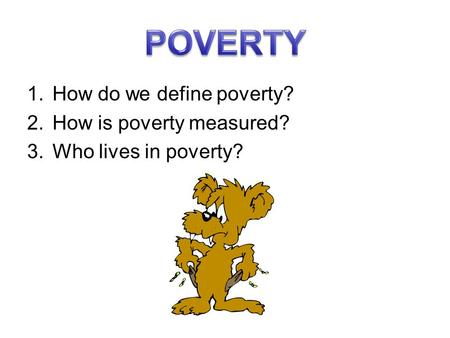 1.How do we define poverty? 2.How is poverty measured? 3.Who lives in poverty?