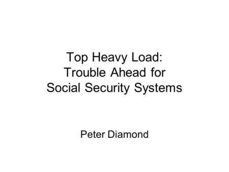 Top Heavy Load: Trouble Ahead for Social Security Systems Peter Diamond.