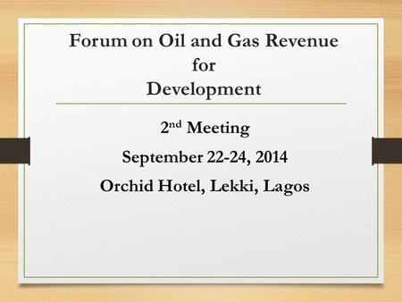 Forum on Oil and Gas Revenue for Development 2 nd Meeting September 22-24, 2014 Orchid Hotel, Lekki, Lagos.