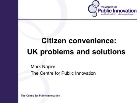 Citizen convenience: UK problems and solutions Mark Napier The Centre for Public Innovation.