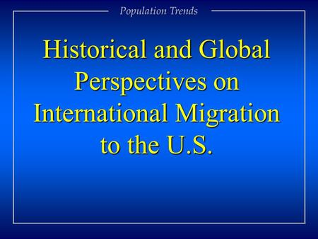Population Trends Historical and Global Perspectives on International Migration to the U.S.