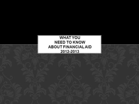 WHAT YOU NEED TO KNOW ABOUT FINANCIAL AID 2012-2013.