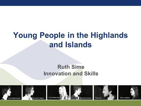 Young People in the Highlands and Islands Ruth Sime Innovation and Skills.