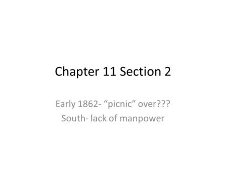 "Chapter 11 Section 2 Early 1862- ""picnic"" over??? South- lack of manpower."