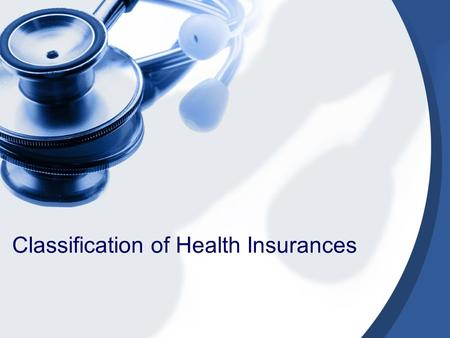Classification of Health Insurances. Classifying health insurance Criteria for classifying health insurance: –Sources of financing. –Level of compulsion.