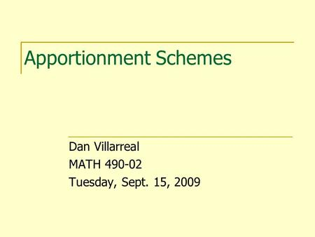 Apportionment Schemes Dan Villarreal MATH 490-02 Tuesday, Sept. 15, 2009.