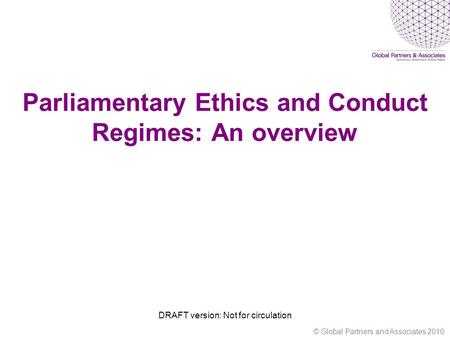 Parliamentary Ethics and Conduct Regimes: An overview DRAFT version: Not for circulation © Global Partners and Associates 2010.