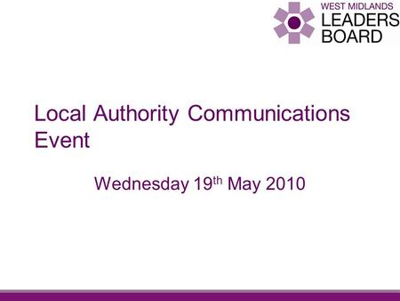 Local Authority Communications Event Wednesday 19 th May 2010.