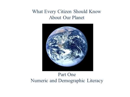 What Every Citizen Should Know About Our Planet Part One Numeric and Demographic Literacy.