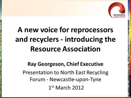 A new voice for reprocessors and recyclers - introducing the Resource Association Ray Georgeson, Chief Executive Presentation to North East Recycling Forum.