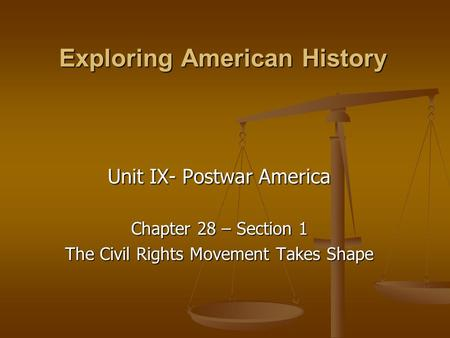 Exploring American History Unit IX- Postwar America Chapter 28 – Section 1 The Civil Rights Movement Takes Shape.