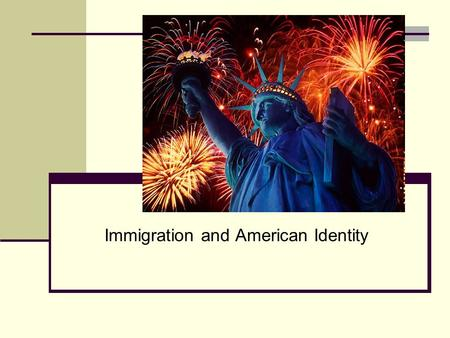 Immigration and American Identity. America as a Nation of Immigrants Give me your tired, your poor Your huddled masses yearning to breathe free, The wretched.