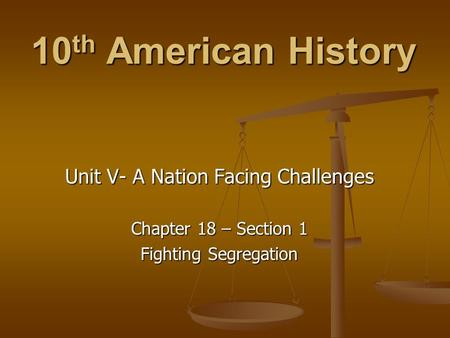 10 th American History Unit V- A Nation Facing Challenges Chapter 18 – Section 1 Fighting Segregation.