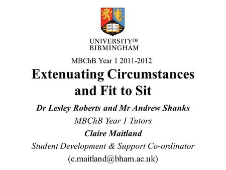 Extenuating Circumstances and Fit to Sit Dr Lesley Roberts and Mr Andrew Shanks MBChB Year 1 Tutors Claire Maitland Student Development & Support Co-ordinator.