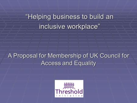 """Helping business to build an inclusive workplace"" A Proposal for Membership of UK Council for Access and Equality."