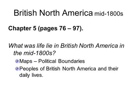 British North America mid-1800s Chapter 5 (pages 76 – 97). What was life lie in British North America in the mid-1800s? Maps – Political Boundaries Peoples.