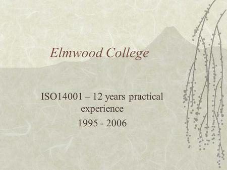 Elmwood College ISO14001 – 12 years practical experience 1995 - 2006.