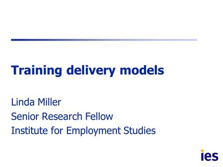 Training delivery models Linda Miller Senior Research Fellow Institute for Employment Studies.