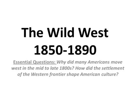 The Wild West 1850-1890 Essential Questions: Why did many Americans move west in the mid to late 1800s? How did the settlement of the Western frontier.