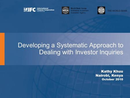THE WORLD BANK World Bank Group Multilateral Investment Guarantee Agency Developing a Systematic Approach to Dealing with Investor Inquiries Kathy Khuu.