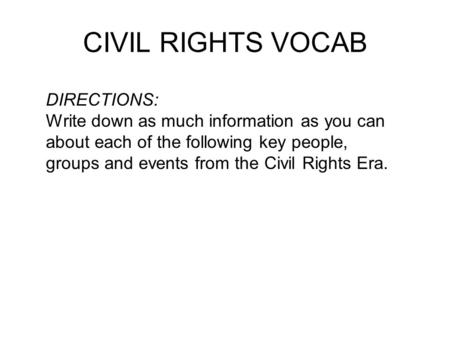 CIVIL RIGHTS VOCAB DIRECTIONS: Write down as much information as you can about each of the following key people, groups and events from the Civil Rights.