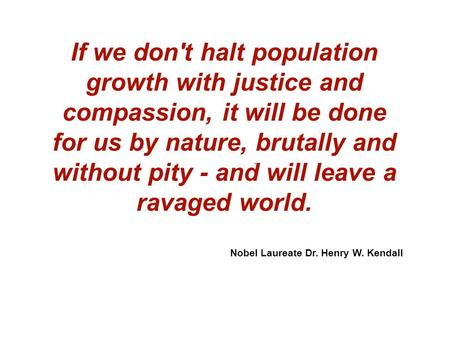 If we don't halt population growth with justice and compassion, it will be done for us by nature, brutally and without pity - and will leave a ravaged.