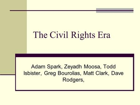 The Civil Rights Era Adam Spark, Zeyadh Moosa, Todd Isbister, Greg Bourolias, Matt Clark, Dave Rodgers,