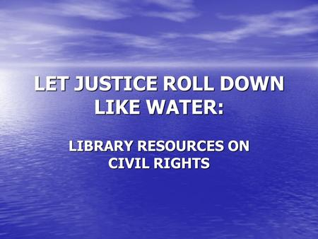 LET JUSTICE ROLL DOWN LIKE WATER: LIBRARY RESOURCES ON CIVIL RIGHTS.