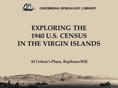 EXPLORING THE 1940 U.S. CENSUS IN THE VIRGIN ISLANDS Al Cohen's Plaza, Raphune Hill CARIBBEAN GENEALOGY LIBRARY.
