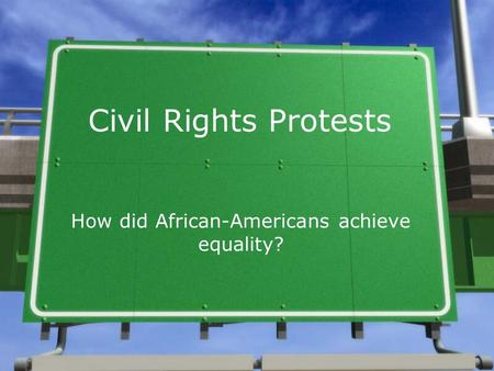 Civil Rights Protests How did African-Americans achieve equality?