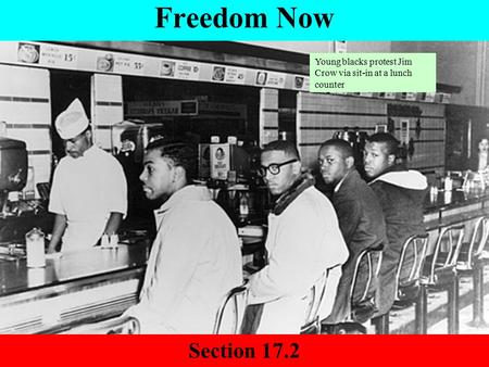 Freedom Now Section 17.2 Young blacks protest Jim Crow via sit-in at a lunch counter.
