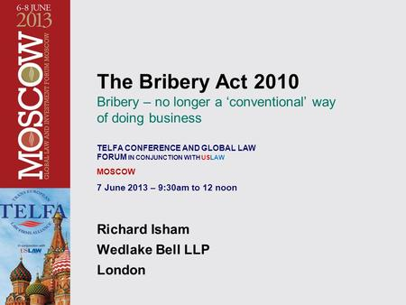 The Bribery Act 2010 Bribery – no longer a 'conventional' way of doing business TELFA CONFERENCE AND GLOBAL LAW FORUM IN CONJUNCTION WITH USLAW MOSCOW.
